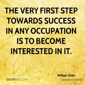 The very first step towards success in any occupation is to become interested in it.