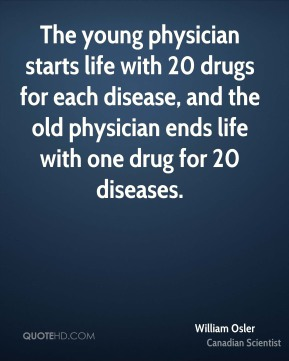 William Osler - The young physician starts life with 20 drugs for each disease, and the old physician ends life with one drug for 20 diseases.