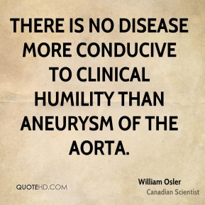 William Osler - There is no disease more conducive to clinical humility than aneurysm of the aorta.