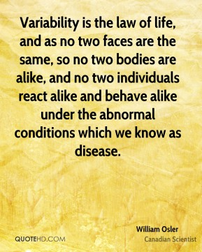 William Osler - Variability is the law of life, and as no two faces are the same, so no two bodies are alike, and no two individuals react alike and behave alike under the abnormal conditions which we know as disease.