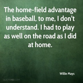 The home-field advantage in baseball, to me, I don't understand. I had to play as well on the road as I did at home.