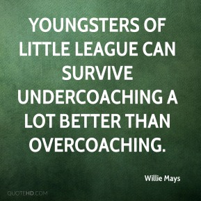 Willie Mays  - Youngsters of Little League can survive undercoaching a lot better than overcoaching.