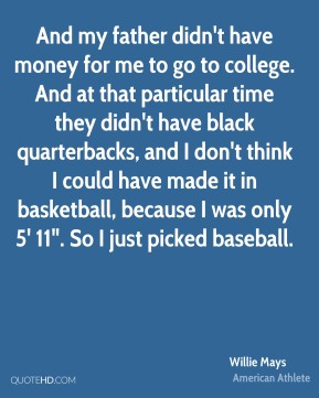 "And my father didn't have money for me to go to college. And at that particular time they didn't have black quarterbacks, and I don't think I could have made it in basketball, because I was only 5' 11"". So I just picked baseball."
