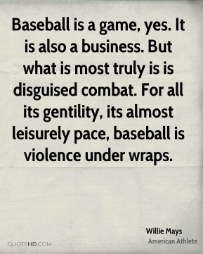 Baseball is a game, yes. It is also a business. But what is most truly is is disguised combat. For all its gentility, its almost leisurely pace, baseball is violence under wraps.