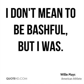 Willie Mays - I don't mean to be bashful, but I was.
