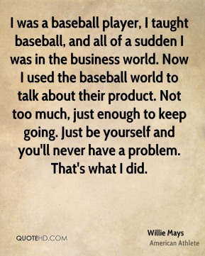 I was a baseball player, I taught baseball, and all of a sudden I was in the business world. Now I used the baseball world to talk about their product. Not too much, just enough to keep going. Just be yourself and you'll never have a problem. That's what I did.