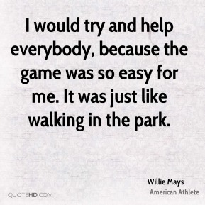 I would try and help everybody, because the game was so easy for me. It was just like walking in the park.
