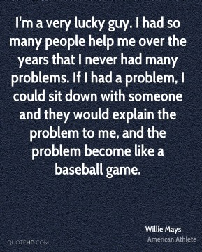 I'm a very lucky guy. I had so many people help me over the years that I never had many problems. If I had a problem, I could sit down with someone and they would explain the problem to me, and the problem become like a baseball game.