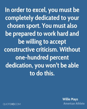 In order to excel, you must be completely dedicated to your chosen sport. You must also be prepared to work hard and be willing to accept constructive criticism. Without one-hundred percent dedication, you won't be able to do this.