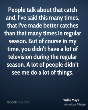 People talk about that catch and, I've said this many times, that I've made better catches than that many times in regular season. But of course in my time, you didn't have a lot of television during the regular season. A lot of people didn't see me do a lot of things.