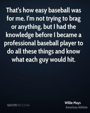 Willie Mays - That's how easy baseball was for me. I'm not trying to brag or anything, but I had the knowledge before I became a professional baseball player to do all these things and know what each guy would hit.
