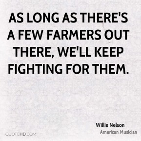 As long as there's a few farmers out there, we'll keep fighting for them.