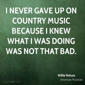 I never gave up on country music because I knew what I was doing was not that bad.