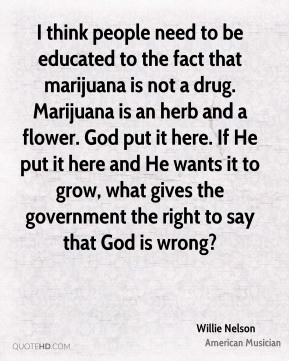 I think people need to be educated to the fact that marijuana is not a drug. Marijuana is an herb and a flower. God put it here. If He put it here and He wants it to grow, what gives the government the right to say that God is wrong?