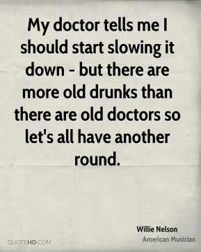 Willie Nelson - My doctor tells me I should start slowing it down - but there are more old drunks than there are old doctors so let's all have another round.