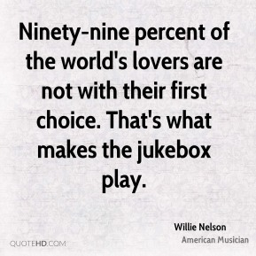 Ninety-nine percent of the world's lovers are not with their first choice. That's what makes the jukebox play.