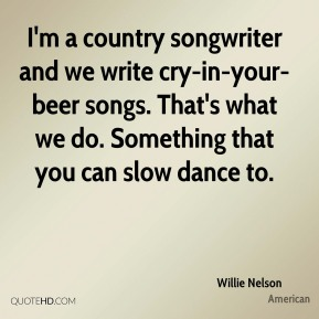Willie Nelson  - I'm a country songwriter and we write cry-in-your-beer songs. That's what we do. Something that you can slow dance to.