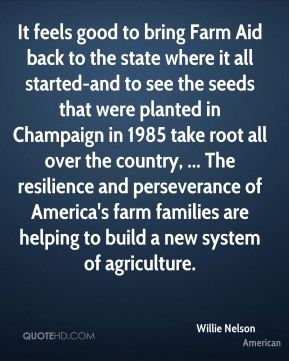 Willie Nelson  - It feels good to bring Farm Aid back to the state where it all started-and to see the seeds that were planted in Champaign in 1985 take root all over the country, ... The resilience and perseverance of America's farm families are helping to build a new system of agriculture.