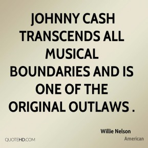 Willie Nelson  -  Johnny Cash transcends all musical boundaries and is one of the original outlaws .