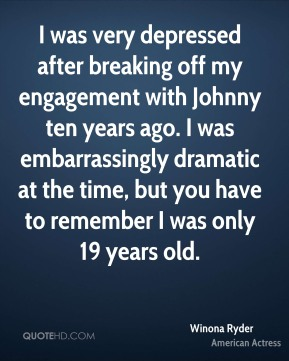 Winona Ryder - I was very depressed after breaking off my engagement with Johnny ten years ago. I was embarrassingly dramatic at the time, but you have to remember I was only 19 years old.
