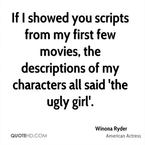 Winona Ryder - If I showed you scripts from my first few movies, the descriptions of my characters all said 'the ugly girl'.