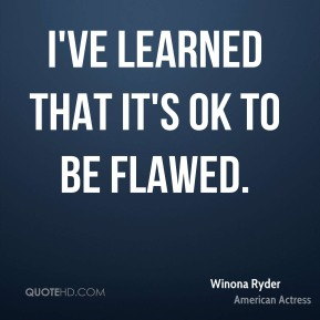 Winona Ryder - I've learned that it's OK to be flawed.