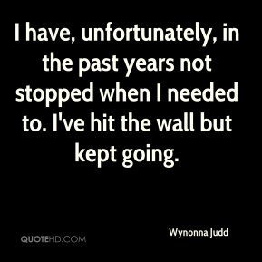 I have, unfortunately, in the past years not stopped when I needed to. I've hit the wall but kept going.