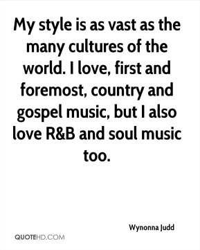 My style is as vast as the many cultures of the world. I love, first and foremost, country and gospel music, but I also love R&B and soul music too.