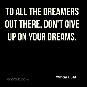 To all the dreamers out there, don't give up on your dreams.