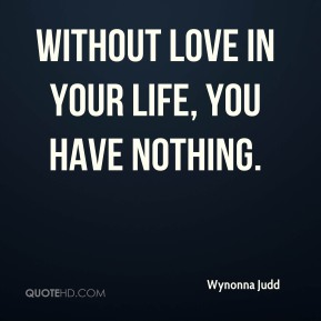 Without love in your life, you have nothing.