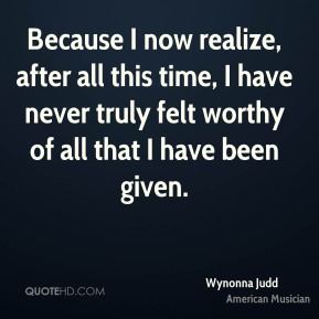 Because I now realize, after all this time, I have never truly felt worthy of all that I have been given.
