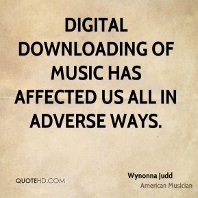 Digital downloading of music has affected us all in adverse ways.