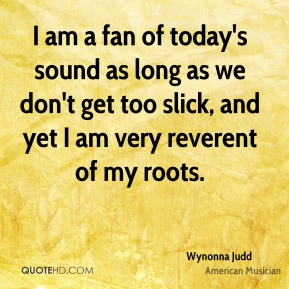I am a fan of today's sound as long as we don't get too slick, and yet I am very reverent of my roots.
