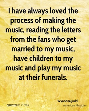I have always loved the process of making the music, reading the letters from the fans who get married to my music, have children to my music and play my music at their funerals.