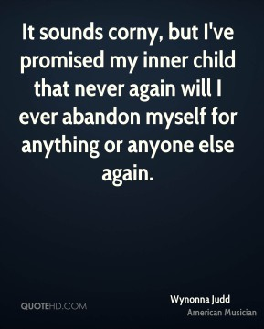 It sounds corny, but I've promised my inner child that never again will I ever abandon myself for anything or anyone else again.