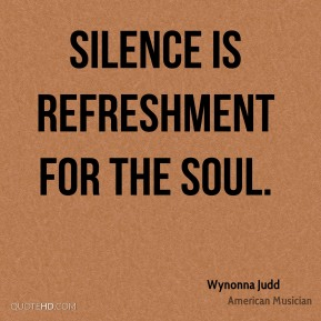 Silence is refreshment for the soul.