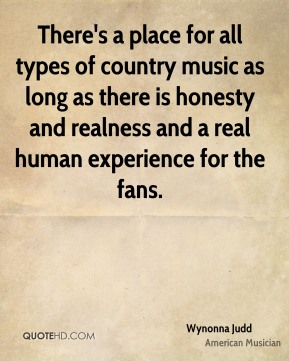 There's a place for all types of country music as long as there is honesty and realness and a real human experience for the fans.