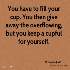 You have to fill your cup. You then give away the overflowing, but you keep a cupful for yourself.