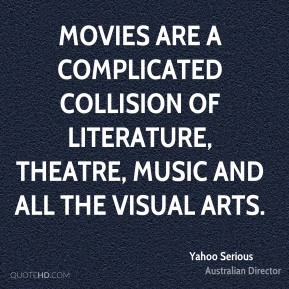 Movies are a complicated collision of literature, theatre, music and all the visual arts.