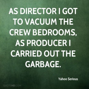 As director I got to vacuum the crew bedrooms, as producer I carried out the garbage.
