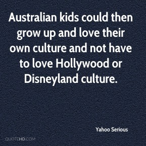 Australian kids could then grow up and love their own culture and not have to love Hollywood or Disneyland culture.