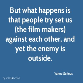Yahoo Serious  - But what happens is that people try set us (the film makers) against each other, and yet the enemy is outside.