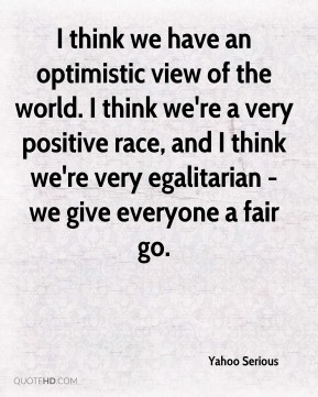 I think we have an optimistic view of the world. I think we're a very positive race, and I think we're very egalitarian - we give everyone a fair go.