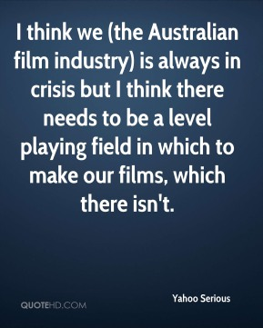 I think we (the Australian film industry) is always in crisis but I think there needs to be a level playing field in which to make our films, which there isn't.