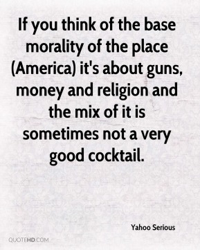 If you think of the base morality of the place (America) it's about guns, money and religion and the mix of it is sometimes not a very good cocktail.