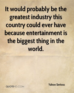 It would probably be the greatest industry this country could ever have because entertainment is the biggest thing in the world.