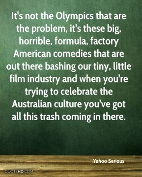 It's not the Olympics that are the problem, it's these big, horrible, formula, factory American comedies that are out there bashing our tiny, little film industry and when you're trying to celebrate the Australian culture you've got all this trash coming in there.