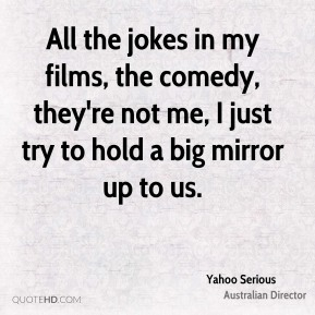 Yahoo Serious - All the jokes in my films, the comedy, they're not me, I just try to hold a big mirror up to us.
