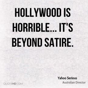 Hollywood is horrible... it's beyond satire.