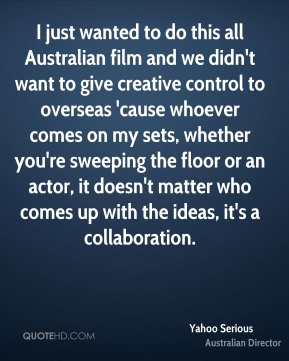 I just wanted to do this all Australian film and we didn't want to give creative control to overseas 'cause whoever comes on my sets, whether you're sweeping the floor or an actor, it doesn't matter who comes up with the ideas, it's a collaboration.